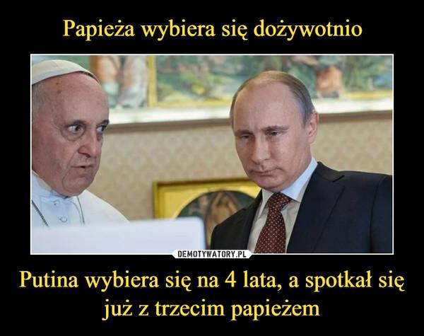 Putina wybiera się na 4 lata, a spotkał się już z trzecim papieżem –