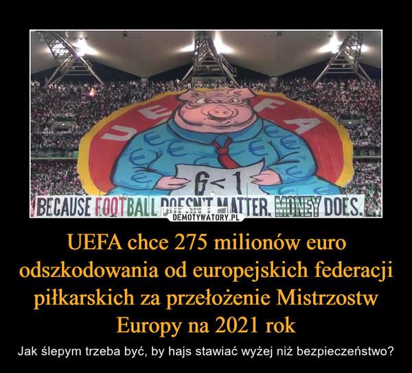 UEFA chce 275 milionów euro odszkodowania od europejskich federacji piłkarskich za przełożenie Mistrzostw Europy na 2021 rok – Jak ślepym trzeba być, by hajs stawiać wyżej niż bezpieczeństwo?
