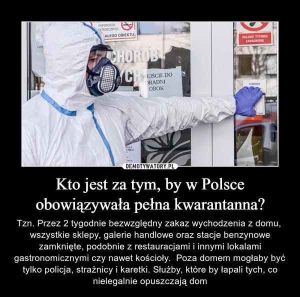Kto jest za tym, by w Polsce obowiązywała pełna kwarantanna? – Tzn. Przez 2 tygodnie bezwzględny zakaz wychodzenia z domu,  wszystkie sklepy, galerie handlowe oraz stacje benzynowe zamknięte, podobnie z restauracjami i innymi lokalami gastronomicznymi czy nawet kościoły.  Poza domem mogłaby być tylko policja, strażnicy i karetki. Służby, które by łapali tych, co nielegalnie opuszczają dom