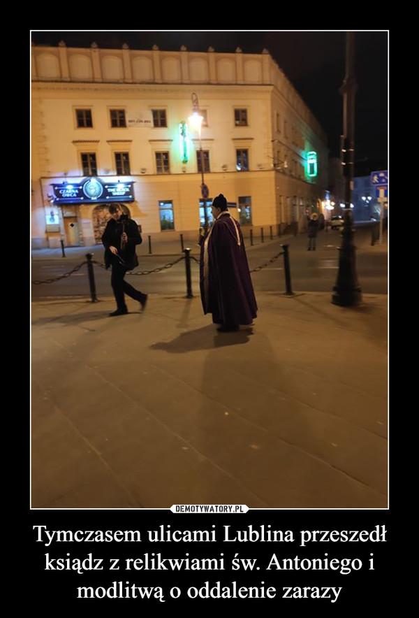 Tymczasem ulicami Lublina przeszedł ksiądz z relikwiami św. Antoniego i modlitwą o oddalenie zarazy –