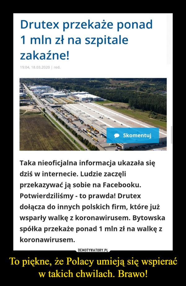 To piękne, że Polacy umieją się wspierać w takich chwilach. Brawo! –  Drutex przekaże ponad1 mln zł na szpitalezakaźne!19:04, 18.03.2020   red.SkomentujTaka nieoficjalna informacja ukazała siędziś w internecie. Ludzie zaczęliprzekazywać ją sobie na Facebooku.Potwierdziliśmy - to prawda! Drutexdołącza do innych polskich firm, które jużwsparły walkę z koronawirusem. Bytowskaspółka przekaże ponad 1 mln zł na walkę zkoronawirusem.