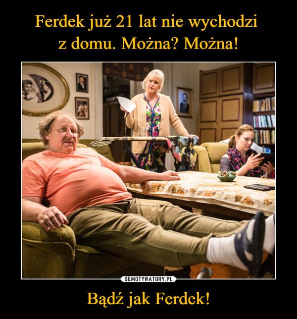 Bądź jak Ferdek! –