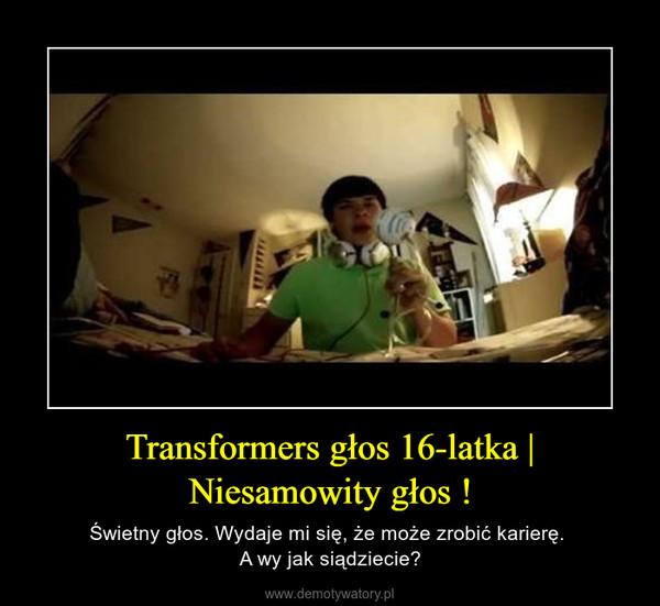 Transformers głos 16-latka | Niesamowity głos ! – Świetny głos. Wydaje mi się, że może zrobić karierę. A wy jak siądziecie?