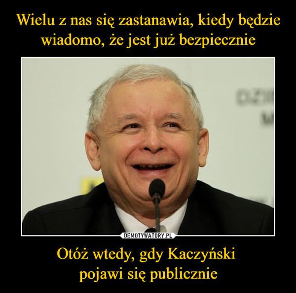 Otóż wtedy, gdy Kaczyński pojawi się publicznie –