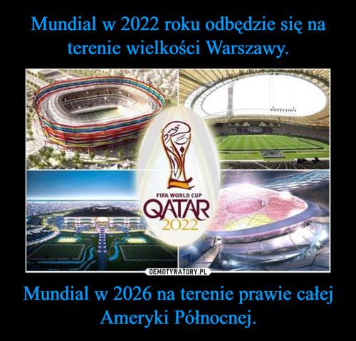 Mundial w 2022 roku odbędzie się na terenie wielkości Warszawy. Mundial w 2026 na terenie prawie całej Ameryki Północnej.
