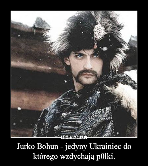 Jurko Bohun - jedyny Ukrainiec do którego wzdychają p0lki. –