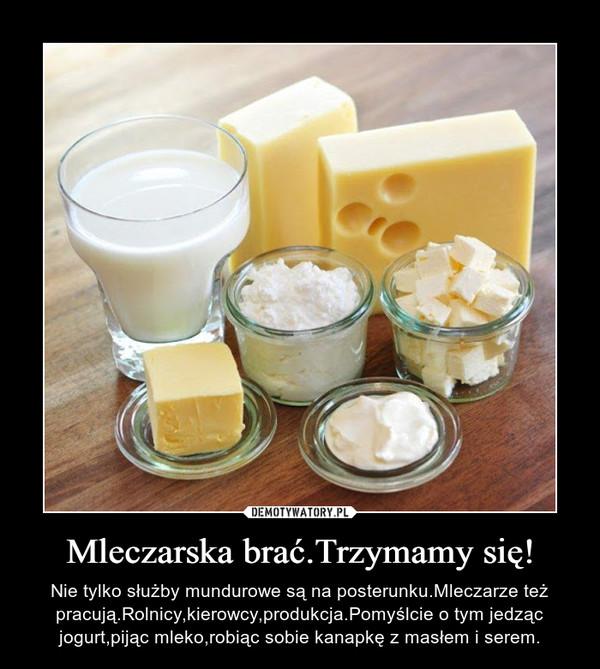 Mleczarska brać.Trzymamy się! – Nie tylko służby mundurowe są na posterunku.Mleczarze też pracują.Rolnicy,kierowcy,produkcja.Pomyślcie o tym jedząc jogurt,pijąc mleko,robiąc sobie kanapkę z masłem i serem.