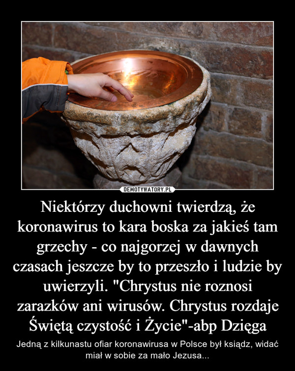 """Niektórzy duchowni twierdzą, że koronawirus to kara boska za jakieś tam grzechy - co najgorzej w dawnych czasach jeszcze by to przeszło i ludzie by uwierzyli. """"Chrystus nie roznosi zarazków ani wirusów. Chrystus rozdaje Świętą czystość i Życie""""-abp Dzięga – Jedną z kilkunastu ofiar koronawirusa w Polsce był ksiądz, widać miał w sobie za mało Jezusa..."""