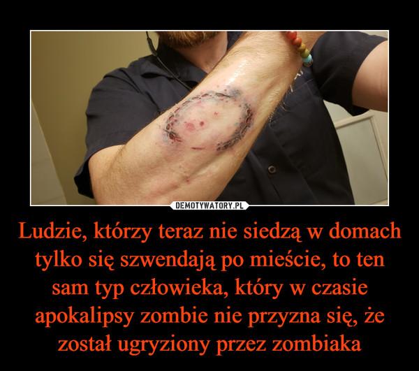 Ludzie, którzy teraz nie siedzą w domach tylko się szwendają po mieście, to ten sam typ człowieka, który w czasie apokalipsy zombie nie przyzna się, że został ugryziony przez zombiaka –