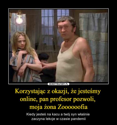 Korzystając z okazji, że jesteśmy  online, pan profesor pozwoli,  moja żona Zoooooofia