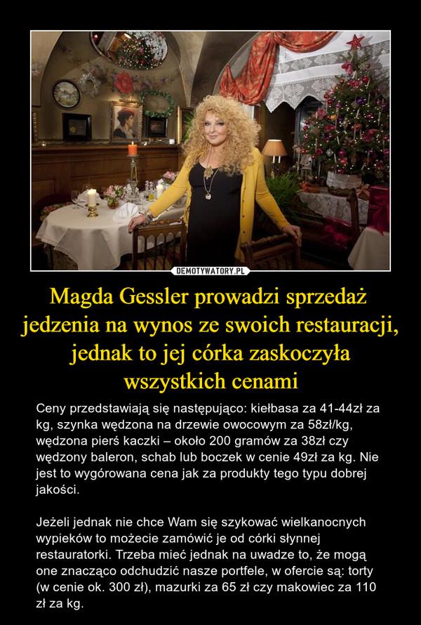 Magda Gessler prowadzi sprzedaż jedzenia na wynos ze swoich restauracji, jednak to jej córka zaskoczyła wszystkich cenami – Ceny przedstawiają się następująco: kiełbasa za 41-44zł za kg, szynka wędzona na drzewie owocowym za 58zł/kg, wędzona pierś kaczki – około 200 gramów za 38zł czy wędzony baleron, schab lub boczek w cenie 49zł za kg. Nie jest to wygórowana cena jak za produkty tego typu dobrej jakości.Jeżeli jednak nie chce Wam się szykować wielkanocnych wypieków to możecie zamówić je od córki słynnej restauratorki. Trzeba mieć jednak na uwadze to, że mogą one znacząco odchudzić nasze portfele, w ofercie są: torty (w cenie ok. 300 zł), mazurki za 65 zł czy makowiec za 110 zł za kg.