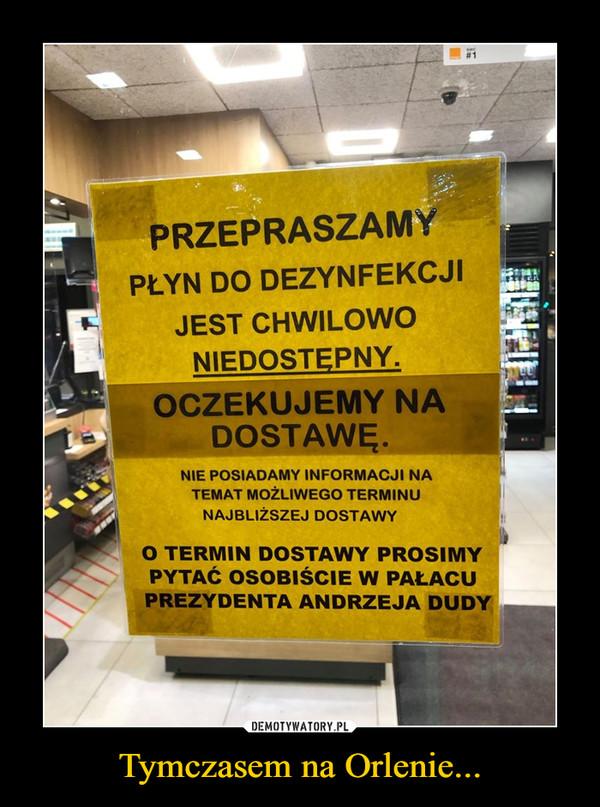 Tymczasem na Orlenie... –  Przepraszamy płyn do dezynfekcji jest chwilowo niedostępny. oczekujemy na dostawę Nie posiadamy informacji na temat możliwego terminu najbliższej dostawy O termin dostawy prosimy pytać osobiście w pałacu prezydenta Andrzeja Dudy