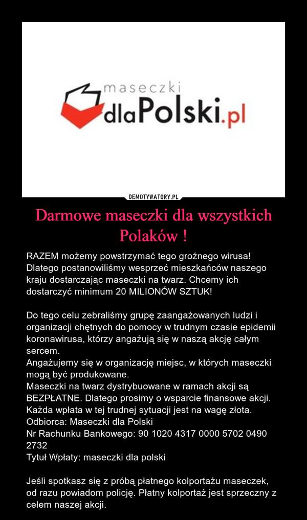 Darmowe maseczki dla wszystkich Polaków ! – RAZEM możemy powstrzymać tego groźnego wirusa! Dlatego postanowiliśmy wesprzeć mieszkańców naszego kraju dostarczając maseczki na twarz. Chcemy ich dostarczyć minimum 20 MILIONÓW SZTUK!Do tego celu zebraliśmy grupę zaangażowanych ludzi i organizacji chętnych do pomocy w trudnym czasie epidemii koronawirusa, którzy angażują się w naszą akcję całym sercem.Angażujemy się w organizację miejsc, w których maseczki mogą być produkowane.Maseczki na twarz dystrybuowane w ramach akcji są BEZPŁATNE. Dlatego prosimy o wsparcie finansowe akcji. Każda wpłata w tej trudnej sytuacji jest na wagę złota.Odbiorca: Maseczki dla PolskiNr Rachunku Bankowego: 90 1020 4317 0000 5702 0490 2732Tytuł Wpłaty: maseczki dla polskiJeśli spotkasz się z próbą płatnego kolportażu maseczek, od razu powiadom policję. Płatny kolportaż jest sprzeczny z celem naszej akcji.