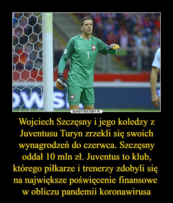 Wojciech Szczęsny i jego koledzy z Juventusu Turyn zrzekli się swoich wynagrodzeń do czerwca. Szczęsny oddał 10 mln zł. Juventus to klub, którego piłkarze i trenerzy zdobyli się na największe poświęcenie finansowe w obliczu pandemii koronawirusa –