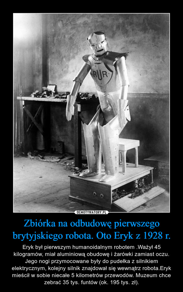 Zbiórka na odbudowę pierwszego brytyjskiego robota. Oto Eryk z 1928 r. – Eryk był pierwszym humanoidalnym robotem .Ważył 45 kilogramów, miał aluminiową obudowę i żarówki zamiast oczu. Jego nogi przymocowane były do pudełka z silnikiem elektrycznym, kolejny silnik znajdował się wewnątrz robota.Eryk mieścił w sobie niecałe 5 kilometrów przewodów. Muzeum chce zebrać 35 tys. funtów (ok. 195 tys. zł).