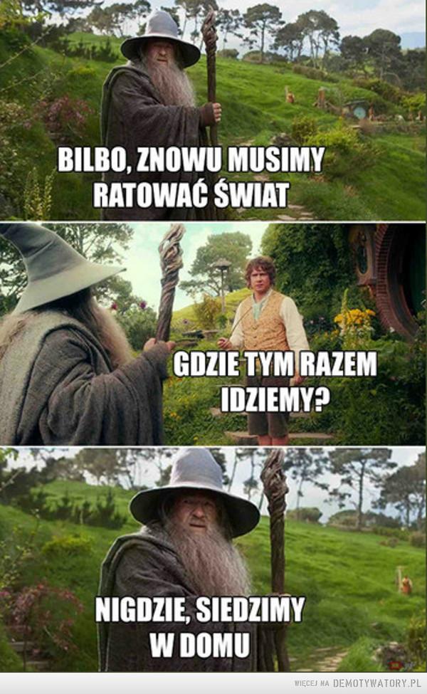 Grzeczna prośba od Gandalfa –  BILBO, ZNOWU MUSIMYRATOWAĆ ŚWIATGDZIE TYM RAZEMIDZIEMY?NIGDZIE, SIEDZIMYW DOMU