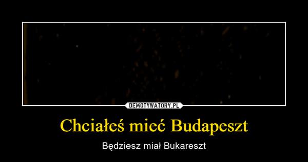 Chciałeś mieć Budapeszt – Będziesz miał Bukareszt
