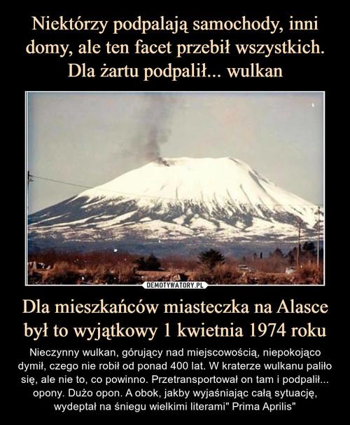 Niektórzy podpalają samochody, inni domy, ale ten facet przebił wszystkich. Dla żartu podpalił... wulkan Dla mieszkańców miasteczka na Alasce był to wyjątkowy 1 kwietnia 1974 roku