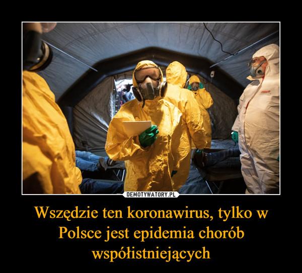 Wszędzie ten koronawirus, tylko w Polsce jest epidemia chorób współistniejących –