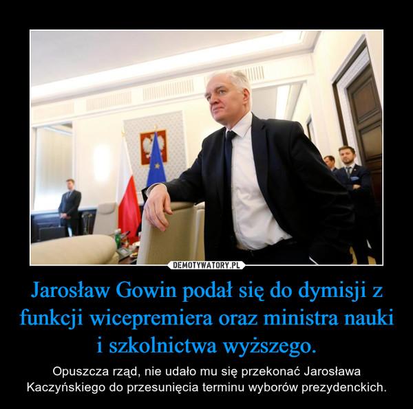 Jarosław Gowin podał się do dymisji z funkcji wicepremiera oraz ministra nauki i szkolnictwa wyższego. – Opuszcza rząd, nie udało mu się przekonać Jarosława Kaczyńskiego do przesunięcia terminu wyborów prezydenckich.