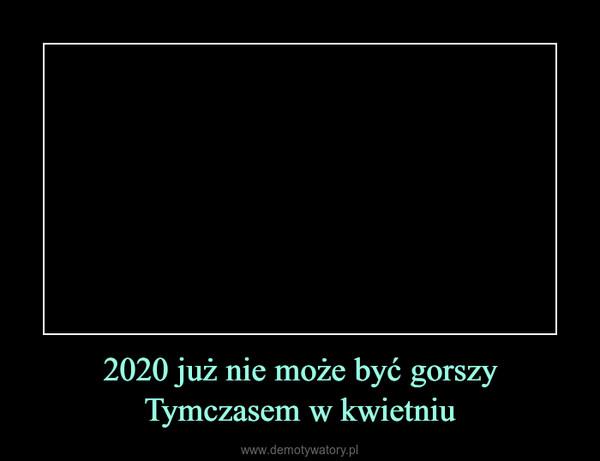 2020 już nie może być gorszyTymczasem w kwietniu –