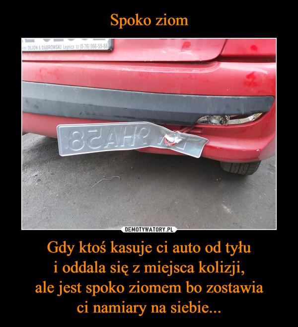 Gdy ktoś kasuje ci auto od tyłui oddala się z miejsca kolizji,ale jest spoko ziomem bo zostawiaci namiary na siebie... –