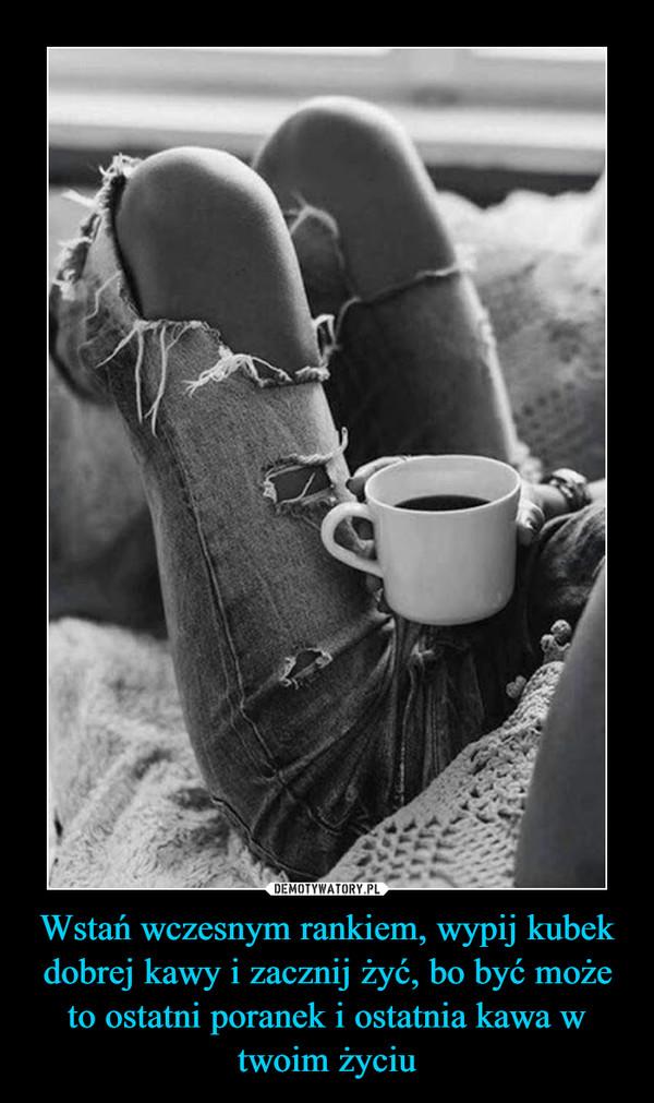 Wstań wczesnym rankiem, wypij kubek dobrej kawy i zacznij żyć, bo być może to ostatni poranek i ostatnia kawa w twoim życiu –