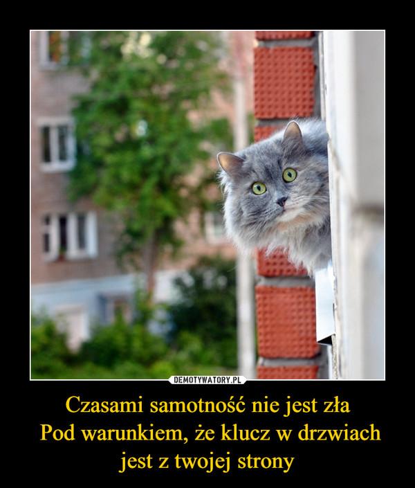 Czasami samotność nie jest zła Pod warunkiem, że klucz w drzwiach jest z twojej strony –