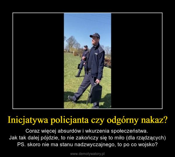 Inicjatywa policjanta czy odgórny nakaz? – Coraz więcej absurdów i wkurzenia społeczeństwa. Jak tak dalej pójdzie, to nie zakończy się to miło (dla rządzących)PS. skoro nie ma stanu nadzwyczajnego, to po co wojsko?