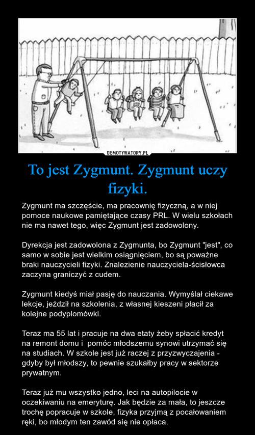 To jest Zygmunt. Zygmunt uczy fizyki.