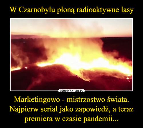 W Czarnobylu płoną radioaktywne lasy Marketingowo - mistrzostwo świata. Najpierw serial jako zapowiedź, a teraz premiera w czasie pandemii...
