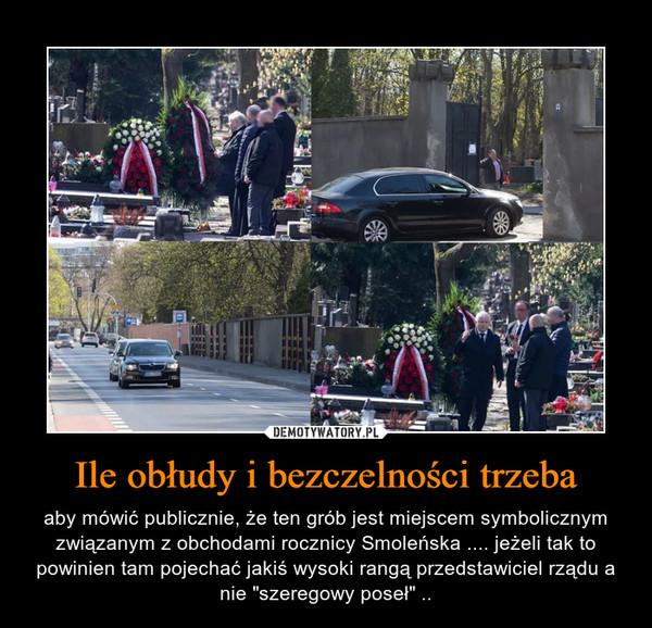 """Ile obłudy i bezczelności trzeba – aby mówić publicznie, że ten grób jest miejscem symbolicznym związanym z obchodami rocznicy Smoleńska .... jeżeli tak to powinien tam pojechać jakiś wysoki rangą przedstawiciel rządu a nie """"szeregowy poseł"""" .."""