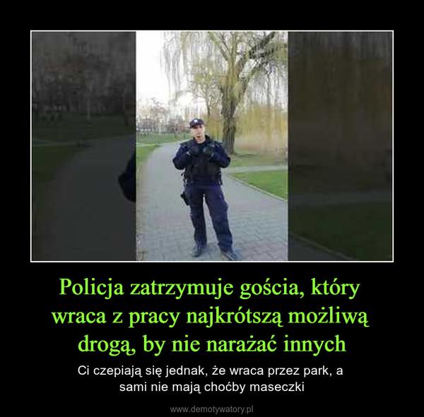 Policja zatrzymuje gościa, który wraca z pracy najkrótszą możliwą drogą, by nie narażać innych – Ci czepiają się jednak, że wraca przez park, a sami nie mają choćby maseczki