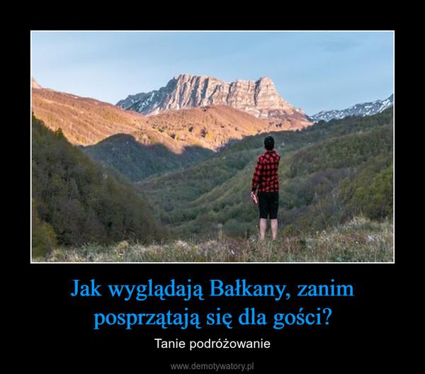 Jak wyglądają Bałkany, zanim posprzątają się dla gości? – Tanie podróżowanie
