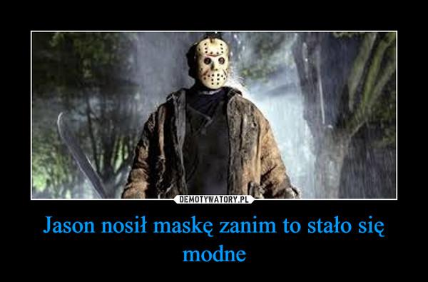 Jason nosił maskę zanim to stało się modne –