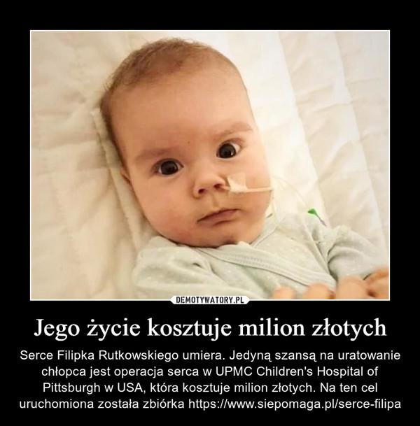 Jego życie kosztuje milion złotych – Serce Filipka Rutkowskiego umiera. Jedyną szansą na uratowanie chłopca jest operacja serca w UPMC Children's Hospital of Pittsburgh w USA, która kosztuje milion złotych. Na ten cel uruchomiona została zbiórka https://www.siepomaga.pl/serce-filipa