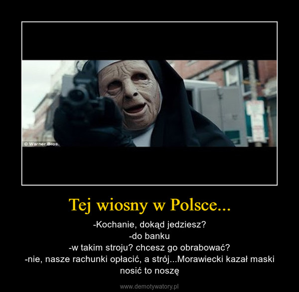Tej wiosny w Polsce... – -Kochanie, dokąd jedziesz?-do banku-w takim stroju? chcesz go obrabować?-nie, nasze rachunki opłacić, a strój...Morawiecki kazał maski nosić to noszę
