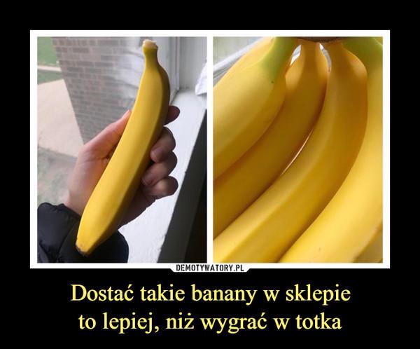Dostać takie banany w sklepieto lepiej, niż wygrać w totka –