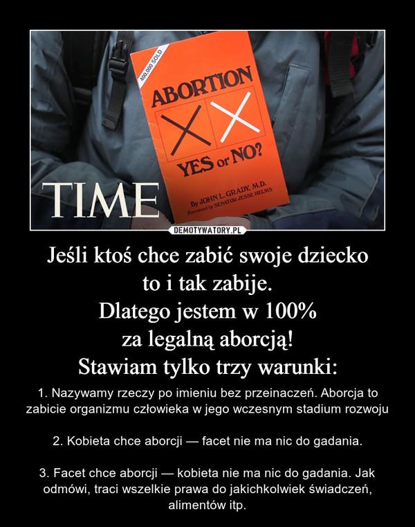 Jeśli ktoś chce zabić swoje dzieckoto i tak zabije.Dlatego jestem w 100%za legalną aborcją!Stawiam tylko trzy warunki: – 1. Nazywamy rzeczy po imieniu bez przeinaczeń. Aborcja to zabicie organizmu człowieka w jego wczesnym stadium rozwoju2. Kobieta chce aborcji — facet nie ma nic do gadania.3. Facet chce aborcji — kobieta nie ma nic do gadania. Jak odmówi, traci wszelkie prawa do jakichkolwiek świadczeń, alimentów itp.