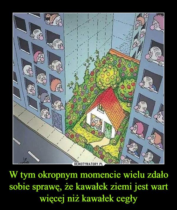 W tym okropnym momencie wielu zdało sobie sprawę, że kawałek ziemi jest wart więcej niż kawałek cegły –