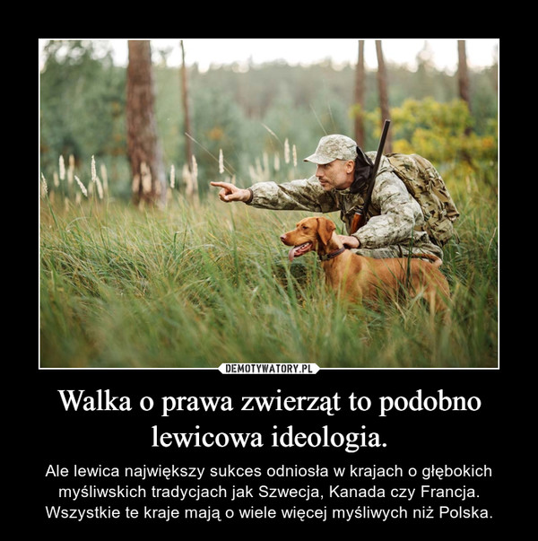 Walka o prawa zwierząt to podobno lewicowa ideologia. – Ale lewica największy sukces odniosła w krajach o głębokich myśliwskich tradycjach jak Szwecja, Kanada czy Francja. Wszystkie te kraje mają o wiele więcej myśliwych niż Polska.
