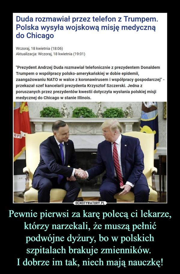 Pewnie pierwsi za karę polecą ci lekarze, którzy narzekali, że muszą pełnić podwójne dyżury, bo w polskich szpitalach brakuje zmienników. I dobrze im tak, niech mają nauczkę! –