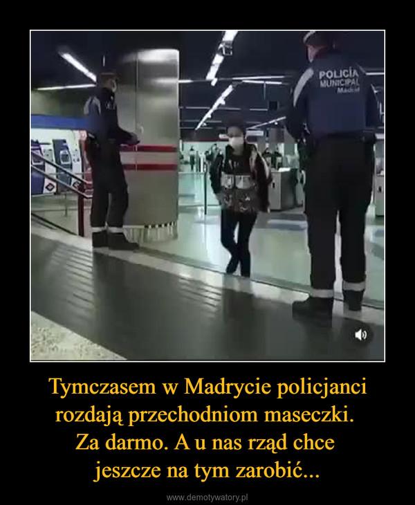 Tymczasem w Madrycie policjanci rozdają przechodniom maseczki. Za darmo. A u nas rząd chce jeszcze na tym zarobić... –