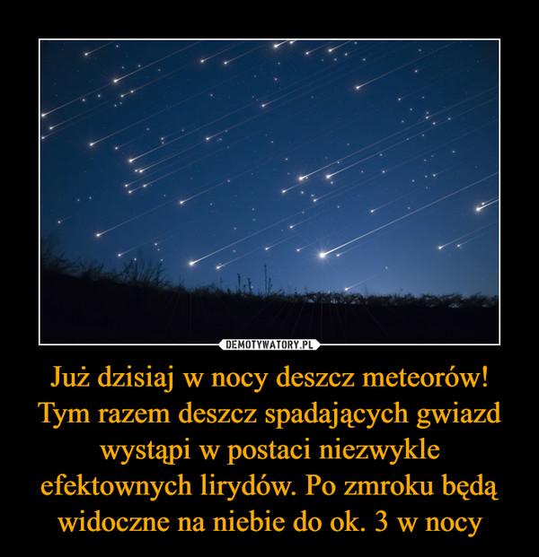 Już dzisiaj w nocy deszcz meteorów! Tym razem deszcz spadających gwiazd wystąpi w postaci niezwykle efektownych lirydów. Po zmroku będą widoczne na niebie do ok. 3 w nocy –