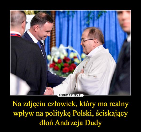 Na zdjęciu człowiek, który ma realny wpływ na politykę Polski, ściskający dłoń Andrzeja Dudy –