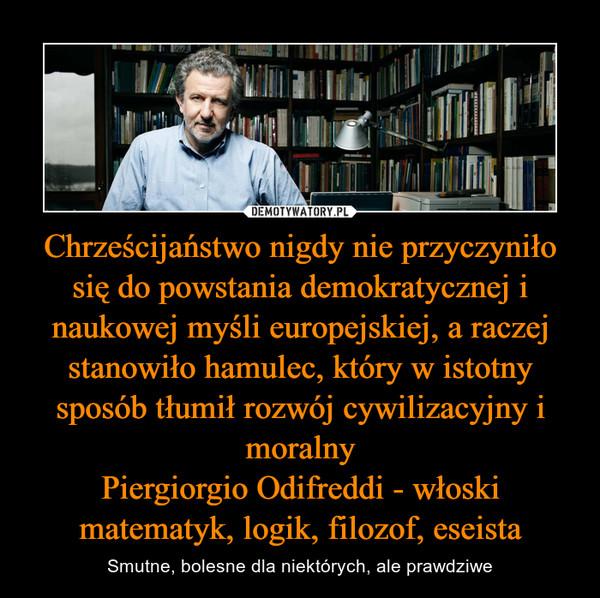 Chrześcijaństwo nigdy nie przyczyniło się do powstania demokratycznej i naukowej myśli europejskiej, a raczej stanowiło hamulec, który w istotny sposób tłumił rozwój cywilizacyjny i moralnyPiergiorgio Odifreddi - włoski matematyk, logik, filozof, eseista – Smutne, bolesne dla niektórych, ale prawdziwe