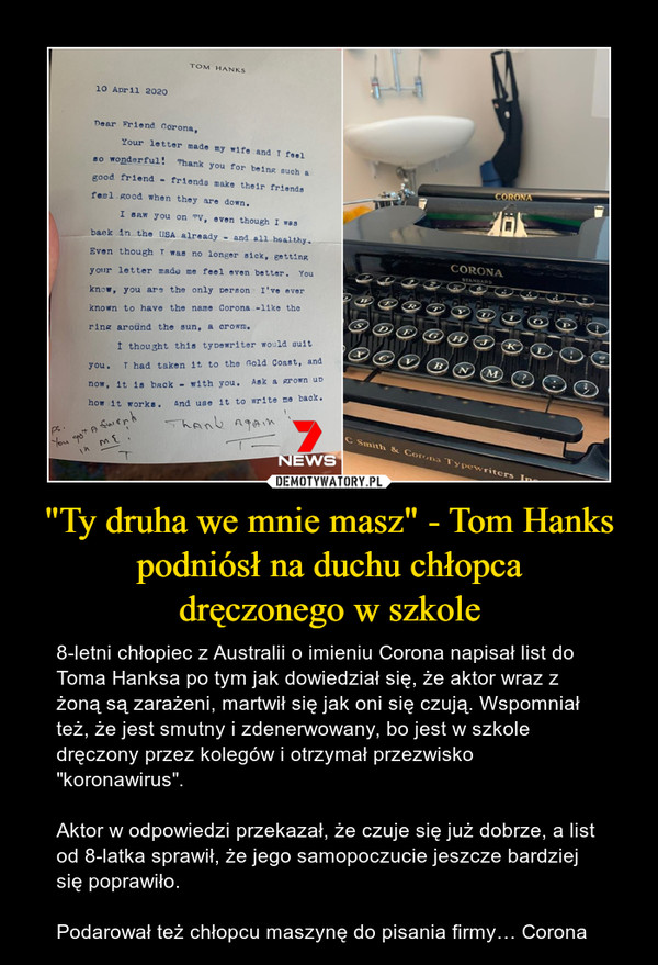 """""""Ty druha we mnie masz"""" - Tom Hankspodniósł na duchu chłopcadręczonego w szkole – 8-letni chłopiec z Australii o imieniu Corona napisał list do Toma Hanksa po tym jak dowiedział się, że aktor wraz z żoną są zarażeni, martwił się jak oni się czują. Wspomniał też, że jest smutny i zdenerwowany, bo jest w szkole dręczony przez kolegów i otrzymał przezwisko """"koronawirus"""".Aktor w odpowiedzi przekazał, że czuje się już dobrze, a list od 8-latka sprawił, że jego samopoczucie jeszcze bardziej się poprawiło.Podarował też chłopcu maszynę do pisania firmy… Corona"""