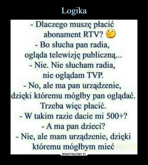 –  - Dlaczego muszę płacićabonament RTV? © - Bo słucha pan radia, ogląda telewizją publiczną...- Nie. Nie słucham radia,nie oglądam TYP. - No, ale ma pan urządzenie, dzięki któremu mógłby pan oglądać. Trzeba więc płacić. - W takim razie dacie mi 500+?- A ma pan dzieci? - Nie, ale mam urządzenie, dzięki któremu mógłbym mieć