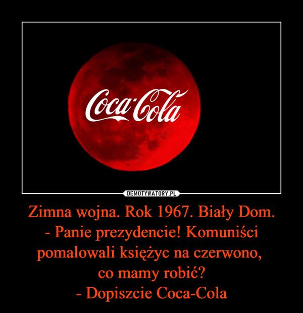 Zimna wojna. Rok 1967. Biały Dom.- Panie prezydencie! Komuniści pomalowali księżyc na czerwono, co mamy robić?- Dopiszcie Coca-Cola –  Coca-Cola