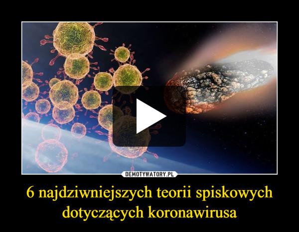 6 najdziwniejszych teorii spiskowych dotyczących koronawirusa –